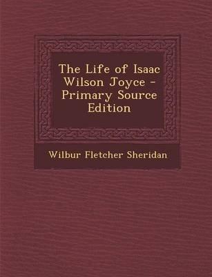 Life of Isaac Wilson Joyce (Paperback, Primary Source): Wilbur Fletcher Sheridan