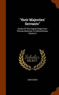 Their Majesties' Servants - Annals of the English Stage from Thomas Betterton to Edmund Kean, Volume 2 (Hardcover): John...