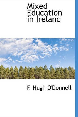 Mixed Education in Ireland (Hardcover): F. Hugh O'donnell