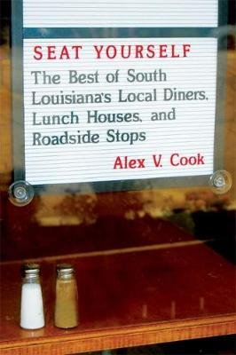 Seat Yourself - The Best of South Louisiana's Local Diners, Lunch Houses, and Roadside Stops (Paperback): Alex V Cook