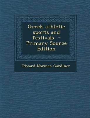Greek Athletic Sports and Festivals - Primary Source Edition (Paperback): Edward Norman Gardiner