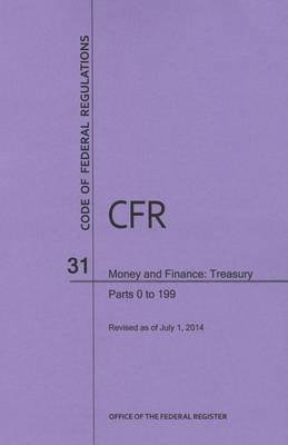 Code of Federal Regulations Title 31, Money and Finance, Parts 0-199, 2014 (Paperback): National Archives and Records...