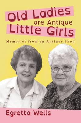 Old Ladies Are Antique Little Girls - Memories from an Antique Shop (Paperback): Egretta Wells