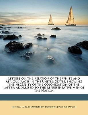 Letters on the Relation of the White and African Races in the United States, Showing the Necessity of the Colonization of the...