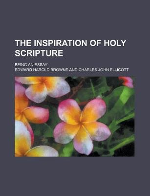 The Inspiration of Holy Scripture; Being an Essay (Paperback): Us Government, Edward Harold Browne