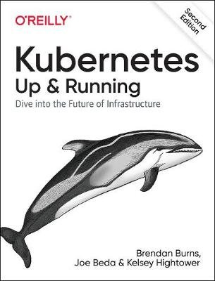 Kubernetes: Up and Running - Dive Into the Future of Infrastructure (Paperback, 2nd edition): Brendan Burns, Joe Beda, Kelsey...
