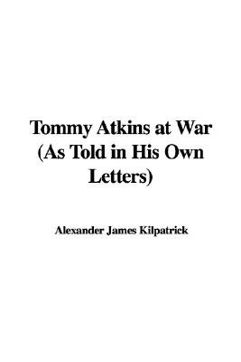 Tommy Atkins at War (As Told in His Own Letters) (Hardcover): Alexander James Kilpatrick