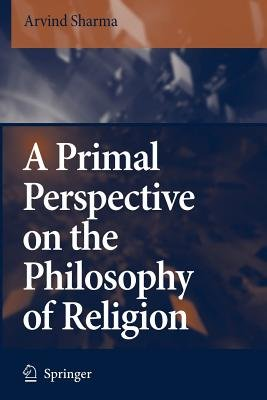 A Primal Perspective on the Philosophy of Religion (Paperback): Arvind Sharma