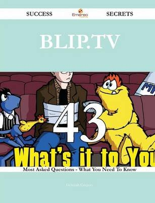 Blip.TV 43 Success Secrets - 43 Most Asked Questions on Blip.TV - What You Need to Know (Paperback): Deborah Gregory