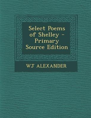 Select Poems of Shelley (Paperback, Primary Source): W. J. Alexander