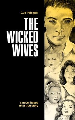 The Wicked Wives - A Novel Based on a True Story (Paperback): Gus Pelagatti