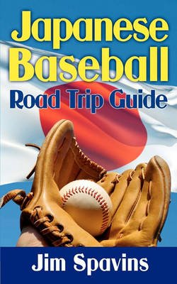 Japanese Baseball Road Trip Guide (Paperback): Jim Spavins