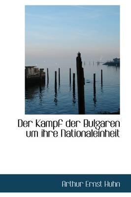 Der Kampf Der Bulgaren Um Ihre Nationaleinheit (Paperback): Arthur Ernst Huhn