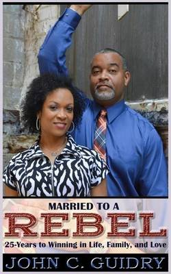 Married to a Rebel - 25-Year to Winning in Life, Family, and Love (Paperback): John C Guidry