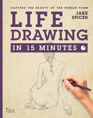 Life Drawing in 15 Minutes - Capture the beauty of the human form (Paperback): Jake Spicer