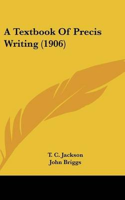 A Textbook of Precis Writing (1906) (Hardcover): T.C. Jackson, John Briggs