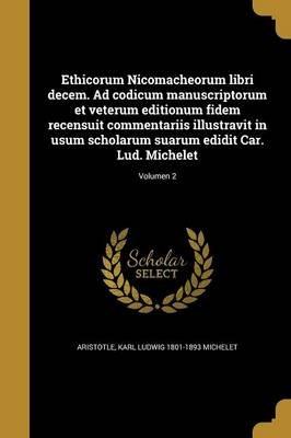 Ethicorum Nicomacheorum Libri Decem. Ad Codicum Manuscriptorum Et Veterum Editionum Fidem Recensuit Commentariis Illustravit in...