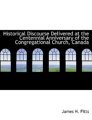 Historical Discourse Delivered at the Centennial Anniversary of the Congregational Church, Canada (Large print, Hardcover,...