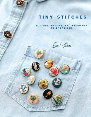 Tiny Stitches - Buttons, Badges, Patches, and Pins to Embroider (Paperback): Irem Yazici