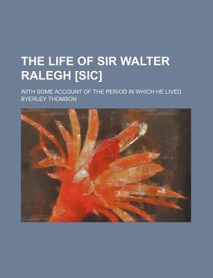The Life of Sir Walter Ralegh [Sic]; With Some Account of the Period in Which He Lived (Paperback): Byerley Thomson