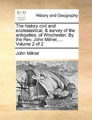 The History Civil and Ecclesiastical, & Survey of the Antiquities, of Winchester. by the REV. John Milner, ... Volume 2 of 2...
