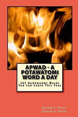 Apwad - A Potawatomi Word a Day - 365 Bodewadmi Words You Can Learn This Year (Paperback): Donald A. Perrot, Dolores A. Perrot