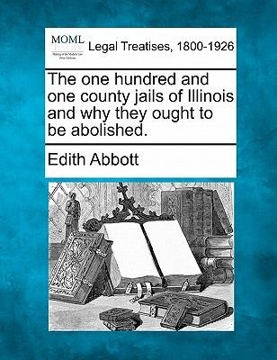 The One Hundred and One County Jails of Illinois and Why They Ought to Be Abolished. (Paperback): Edith Abbott
