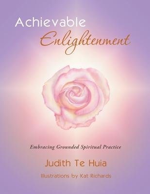Achievable Enlightenment - Embracing Grounded Spiritual Practice (Paperback): Judith Te Huia