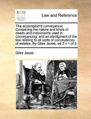The Accomplish'd Conveyancer Containing the Nature and Kinds of Deeds and Instruments Used in Conveyancing - And an...