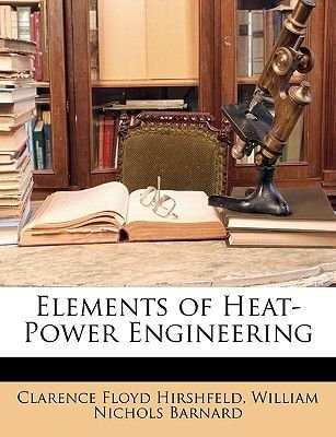 Elements of Heat-Power Engineering (Paperback): Clarence Floyd Hirshfeld, William Nichols Barnard
