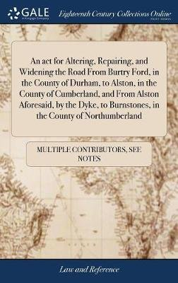 An ACT for Altering, Repairing, and Widening the Road from Burtry Ford, in the County of Durham, to Alston, in the County of...