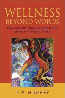Wellness Beyond Words - Maya Compositions of Speech and Silence in Medical Care (Hardcover): T S Harvey