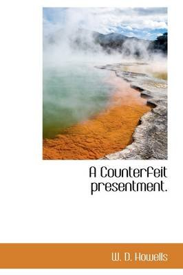 A Counterfeit Presentment. (Hardcover): W.D. Howells