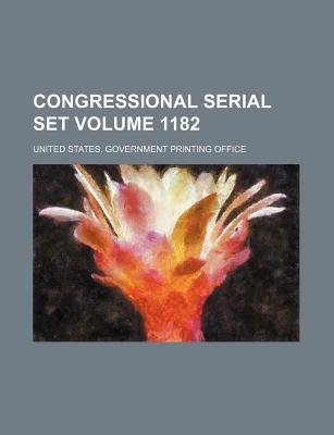 Congressional Serial Set Volume 1182 (Paperback): United States Government Office