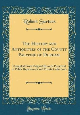 The History and Antiquities of the County Palatine of Durham - Compiled from Original Records Preserved in Public Repositories...
