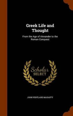 Greek Life and Thought - From the Age of Alexander to the Roman Conquest (Hardcover): John Pentland Mahaffy
