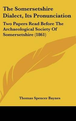 The Somersetshire Dialect, Its Pronunciation - Two Papers Read Before the Archaeological Society of Somersetshire (1861)...