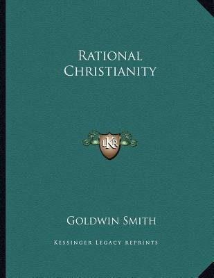 Rational Christianity (Paperback): Goldwin Smith