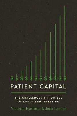 Patient Capital - The Challenges and Promises of Long-Term Investing (Hardcover): Victoria Ivashina, Josh Lerner