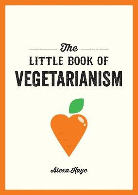 The Little Book of Vegetarianism - The Simple, Flexible Guide to Living a Vegetarian Lifestyle (Paperback): Alexa Kaye