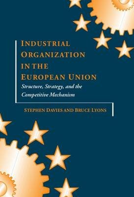 Industrial Organization in the European Union - Structure, Strategy, and the Competitive Mechanism (Hardcover, New): Stephen...