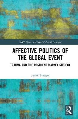 Affective Politics of the Global Event - Trauma and the Resilient Market Subject (Hardcover): James Brassett