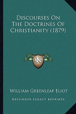 Discourses on the Doctrines of Christianity (1879) (Paperback): William Greenleaf Eliot