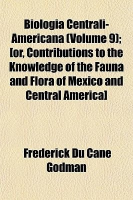 Biologia Centrali-Americana (Volume 9); [Or, Contributions to the Knowledge of the Fauna and Flora of Mexico and Central...