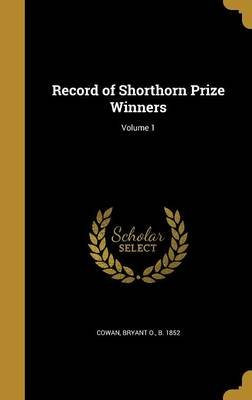 Record of Shorthorn Prize Winners; Volume 1 (Hardcover): Bryant O. B. 1852 Cowan