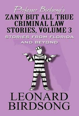 Professor Birdsong's Zany But All True Criminal Law Stories, Volume 3 - Stories from Florida and Beyond (Hardcover):...