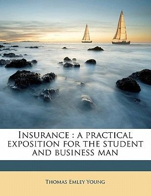 Insurance - A Practical Exposition for the Student and Business Man (Paperback): Thomas Emley Young
