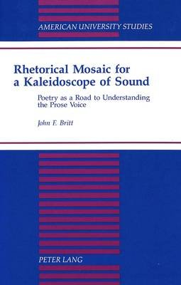 Rhetorical Mosaic for a Kaleidoscope of Sound - Poetry as a Road to Understanding the Prose Voice (Hardcover): John F Britt