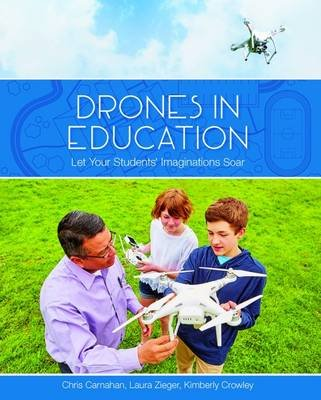 Drones in Education - Let Your Students' Imaginations Soar (Paperback): Chris Carnahan, Laura Zieger, Kimberly Crowley