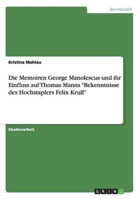 Die Memoiren George Manolescus Und Ihr Einfluss Auf Thomas Manns Bekenntnisse Des Hochstaplers Felix Krull (German, Paperback):...